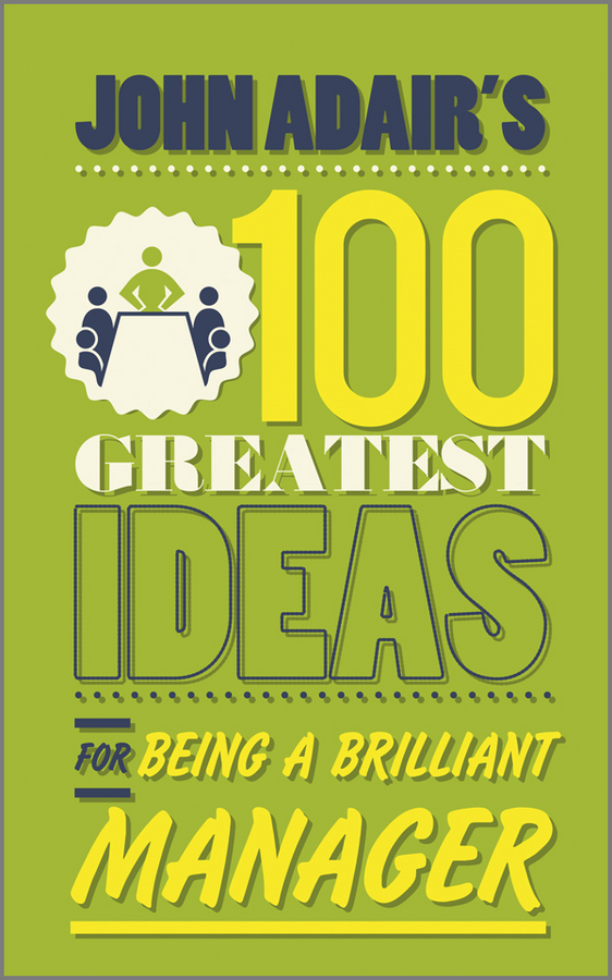 John Adair's 100 Greatest Ideas for Being a Brilliant Manager
